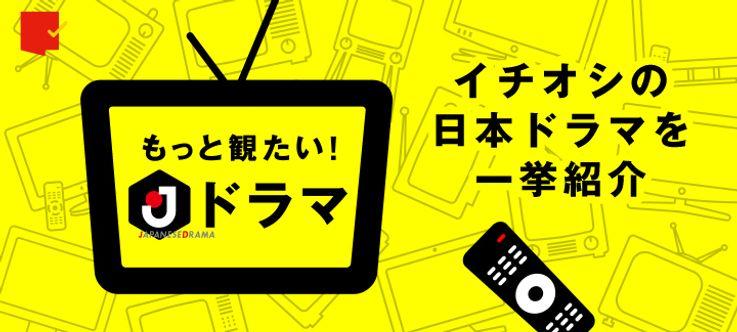 日本ドラマならではの魅力とは?「もっと観たい!Jドラマ」特集