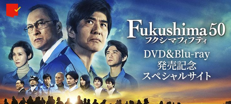 『Fukushima 50』DVD&Blu-ray記念スペシャルサイト「#フクシマフィフティと311」